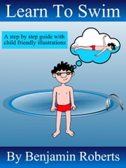 Learn to Swim - Teaching You to Teach Your Child to Swim ebook by Benjamin Roberts
