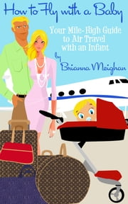 How to Fly with a Baby: Your Mile-High Guide to Air Travel with an Infant ebook by Brianna Meighan