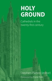 Holy Ground - Cathedrals in the twenty-first century ebook by Stephen Platten, Frank Field, Peter Atkinson,...