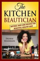 The Kitchen Beautician: Natural Hair Care Recipes for Beautiful Healthy Hair ebook by Dezarae Henderson