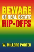 Beware of Real Estate Rip-Offs ebook by W. Millerd Porter