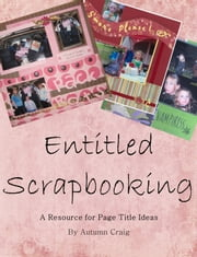 Entitled Scrapbooking: A Resource for Page Title Ideas ebook by Autumn Craig