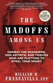 The Madoffs Among Us - Combat the Scammers, Con Artists, and Thieves Who Are Plotting to Steal Your Money ebook by William M. Francavilla