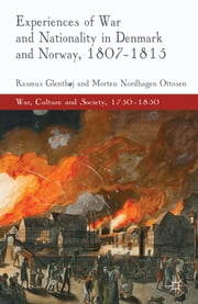 Experiences of War and Nationality in Denmark and Norway, 1807-1815 ebook by Dr Rasmus Glenthøj,Dr Morten Nordhagen Ottosen