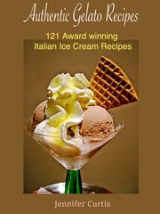 Authentic Gelato Recipes : 121 Award winning Italian Ice cream recipes ebook by Jennifer Curtis