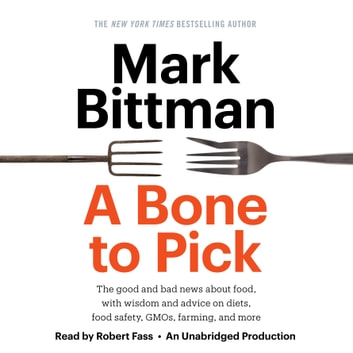 A Bone to Pick - The good and bad news about food, with wisdom and advice on diets, food safety, GMOs, farming, and more audiobook by Mark Bittman