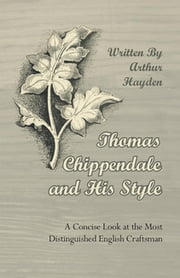 Thomas Chippendale and His Style - A Concise Look at the Most Distinguished English Craftsman ebook by Kobo.Web.Store.Products.Fields.ContributorFieldViewModel