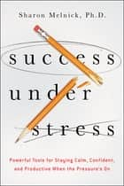 Success Under Stress - Powerful Tools for Staying Calm, Confident, and Productive When the Pressure's On ebook by Sharon Melnick