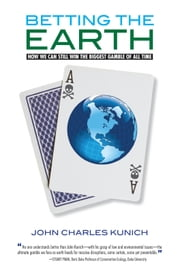 Betting the Earth - How We Can Still Win the Biggest Gamble of all Time ebook by John Charles Kunich