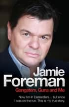 Gangsters, Guns & Me - Now I'm in Eastenders, but once I was on the run. This is my true story eBook by Jamie Foreman