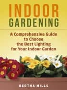 Indoor Gardening: A Comprehensive Guide To Choose The Best Lighting For Your Indoor Garden ebook by Bertha Mills