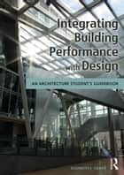 Integrating Building Performance with Design - An Architecture Student's Guidebook ebook by Elizabeth J. Grant