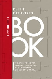 The Book: A Cover-to-Cover Exploration of the Most Powerful Object of Our Time ebook by Keith Houston