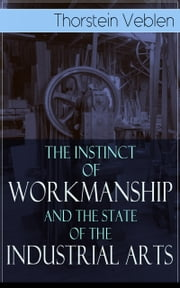 The Instinct of Workmanship and the State of the Industrial Arts ebook by Thorstein Veblen