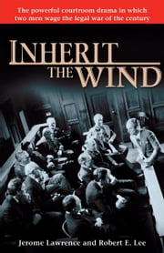 Inherit the Wind - The Powerful Courtroom Drama in which Two Men Wage the Legal War of the Century ebook by Jerome Lawrence, Robert E. Lee