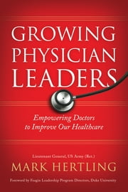 Growing Physician Leaders - Empowering Doctors to Improve Our Healthcare ebook by Mark Hertling