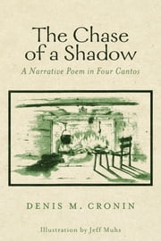 The Chase of a Shadow - A Narrative Poem in Four Cantos ebook by Denis M. Cronin,Jennifer W. Warsen,John J. Cronin III,Frank O'Mahoney,Jeff Muhs