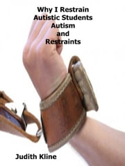 Why I Restrain Autistic Students Autism and Restraints ebook by Judith Kline