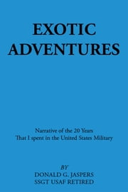 Exotic Adventures - Narrative of the 20 Years That I Spent in the United States Military ebook by Donald G. Jaspers