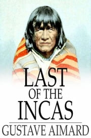Last of the Incas - A Romance of the Pampas ebook by Gustave Aimard,Lascelles Wraxall