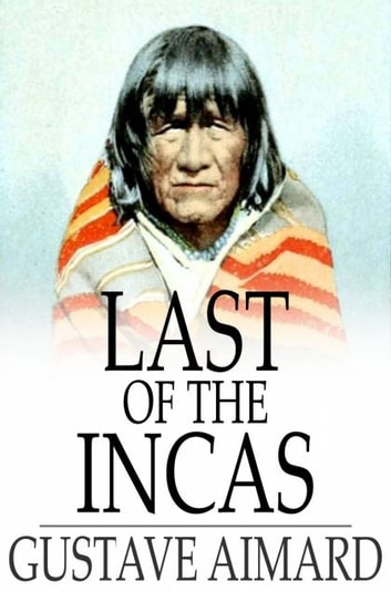 Last of the Incas - A Romance of the Pampas ebook by Gustave Aimard