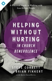 Helping Without Hurting in Church Benevolence - A Practical Guide to Walking with Low-Income People ebook by Steve Corbett,Brian Fikkert,Katie Casselberry