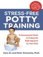 Stress-Free Potty Training - A Commonsense Guide to Finding the Right Approach for Your Child ebook by Sara Au, Peter Stavinoha, Ph.D.