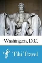 Washington, D.C. (USA) Travel Guide - Tiki Travel ebook by Tiki Travel