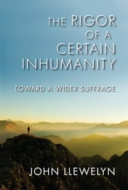 The Rigor of a Certain Inhumanity - Toward a Wider Suffrage ebook by John Llewelyn