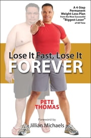"Lose It Fast, Lose It Forever - A 4-Step Permanent Weight Loss Plan from the Most Successful ""Biggest Loser"" of All Time ebook by Pete Thomas"
