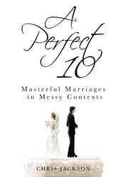 A Perfect 10: Masterful Marriages in Messy Contexts ebook by Chris Jackson