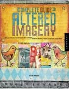 The Complete Guide to Altered Imagery: Mixed-Media Techniques for Collage, Altered Books, Artist Journals, and More - Mixed-Media Techniques for Collage, Altered Books, Artist Journals, and More ebook by Karen Michael