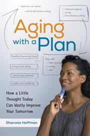 Aging With a Plan: How a Little Thought Today Can Vastly Improve Your Tomorrow - How a Little Thought Today Can Vastly Improve Your Tomorrow ebook by Sharona Hoffman JD, LLM