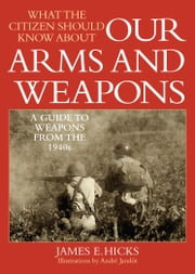 What the Citizen Should Know About Our Arms and Weapons - A Guide to Weapons from the 1940s ebook by James E. Hicks