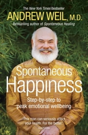 Spontaneous Happiness - Step-by-step to peak emotional wellbeing ebook by Andrew Weil