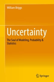 Uncertainty - The Soul of Modeling, Probability & Statistics ebook by William Briggs