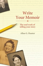 Write Your Memoir - The Soul Work of Telling Your Story ebook by Allan Hunter