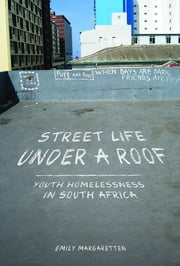 Street Life under a Roof - Youth Homelessness in South Africa ebook by Emily Margaretten