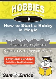 How to Start a Hobby in Magic - How to Start a Hobby in Magic ebook by Nydia Brantley