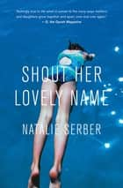 Shout Her Lovely Name ebook by Natalie Serber