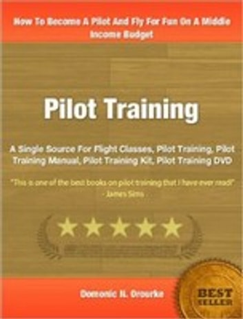 Pilot Training - A Single Source For Flight Classes, Pilot Training, Pilot Training Manual, Pilot Training Kit, Pilot Training DVD ebook by Domonic N. Orourke