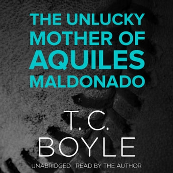 The Unlucky Mother of Aquiles Maldonado audiobook by T. C. Boyle