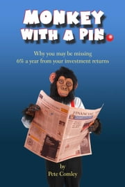 Monkey with a Pin: Why you may be missing 6% a year from your investment returns ebook by Pete Comley