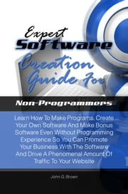 Expert Software Creation Guide For Non-Programmers - Learn How To Make Programs, Create Your Own Software And Make Bonus Software Even Without Programming Experience So You Can Promote Your Business With The Software And Drive A Phenomenal Amount Of Traffic To Your Website ebook by John G. Brown