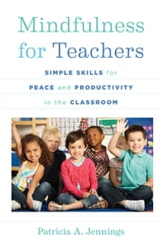 Mindfulness for Teachers: Simple Skills for Peace and Productivity in the Classroom (The Norton Series on the Social Neuroscience of Education) ebook by Patricia A. Jennings, Daniel J. Siegel, M.D.