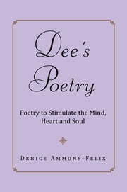 Dee's Poetry - Poetry to Stimulate the Mind and Heart ebook by Denice Ammons-Felix