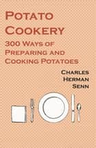 Potato Cookery - 300 Ways of Preparing and Cooking Potatoes ebook by Herman Senn Charles