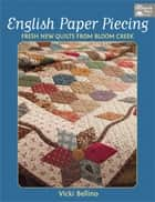 English Paper Piecing - Fresh New Quilts from Bloom Creek ebook by Vicki Bellino