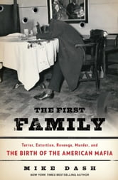 The First Family - Terror, Extortion, Revenge, Murder, and the Birth of the American Mafia ebook by Mike Dash