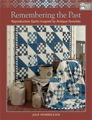 Remembering the Past - Reproduction Quilts Inspired by Antique Favorites ebook by Julie Hendricksen